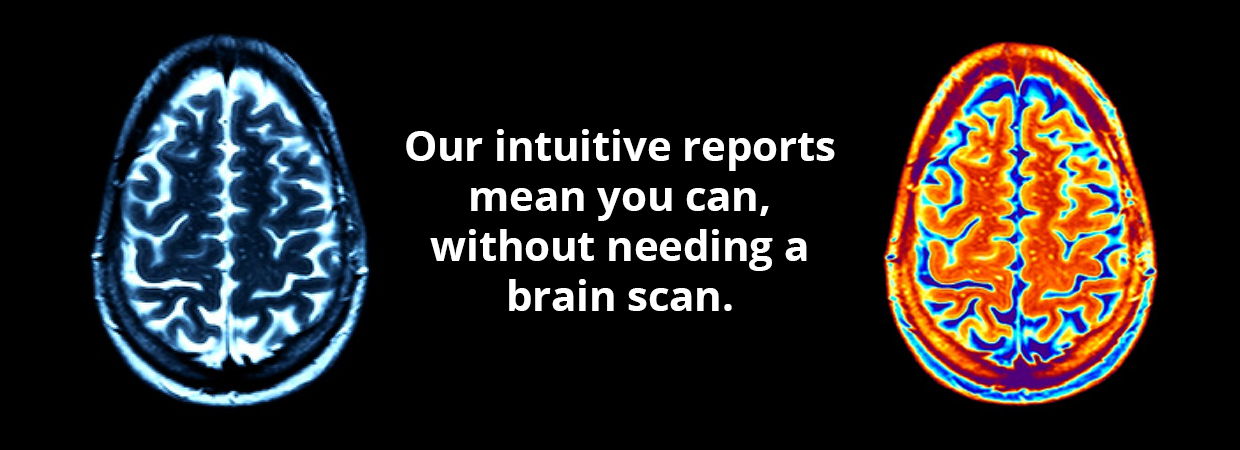 Our intuitive reports mean you can, without needing a brain scan.